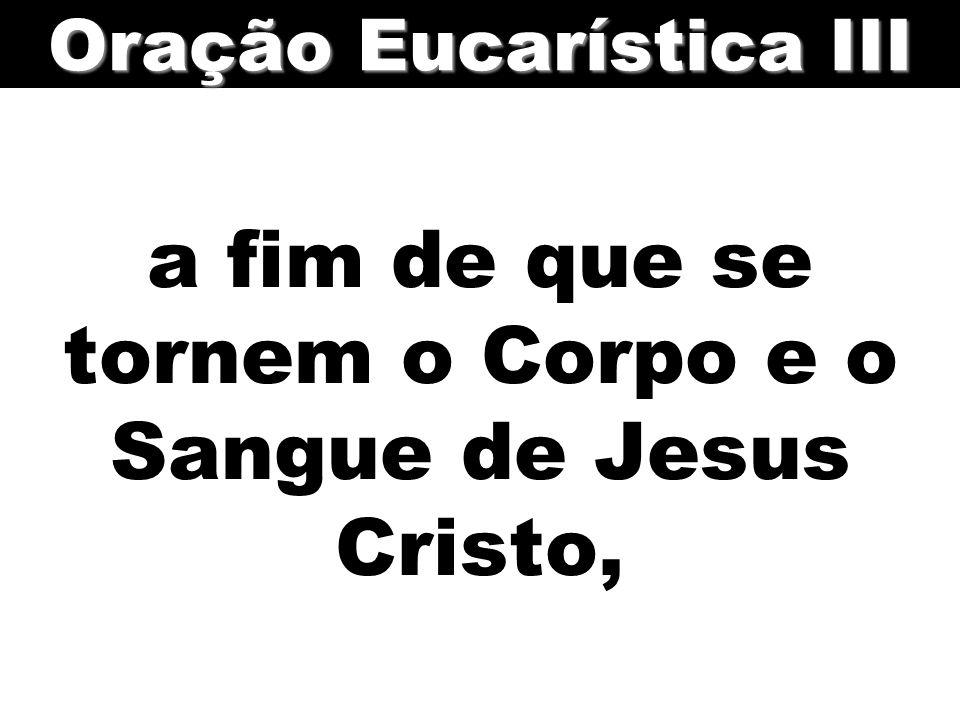 a fim de que se tornem o Corpo e o Sangue de Jesus Cristo, Oração Eucarística III