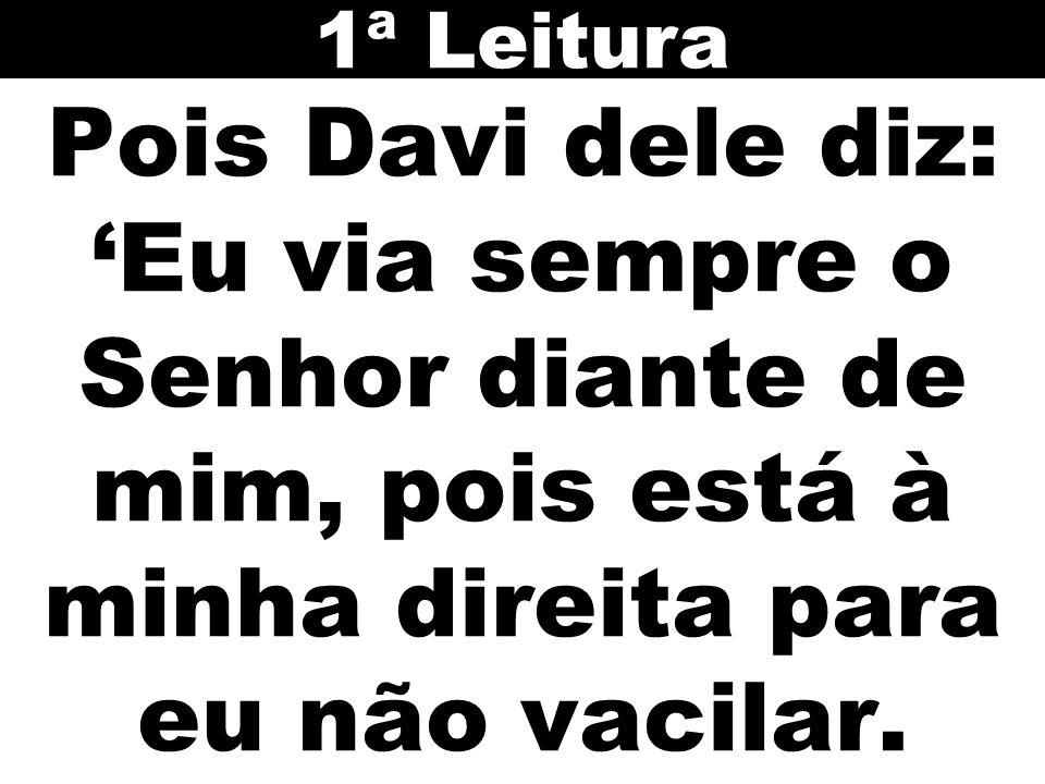 Pois Davi dele diz: Eu via sempre o Senhor diante de mim, pois está à minha direita para eu não vacilar.