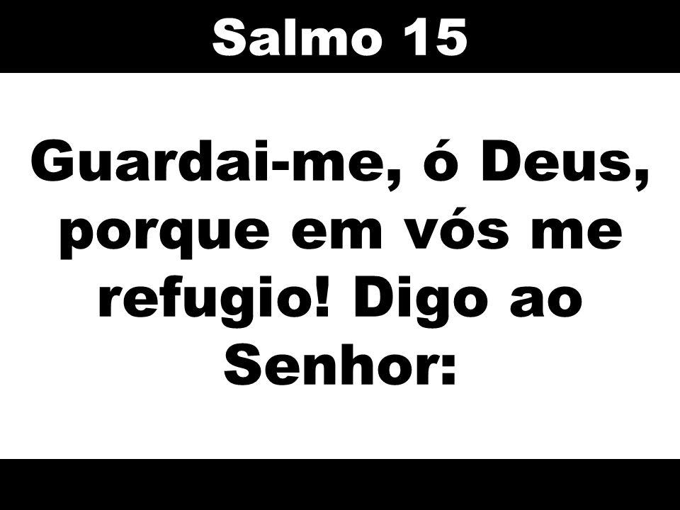 Guardai-me, ó Deus, porque em vós me refugio! Digo ao Senhor: Salmo 15