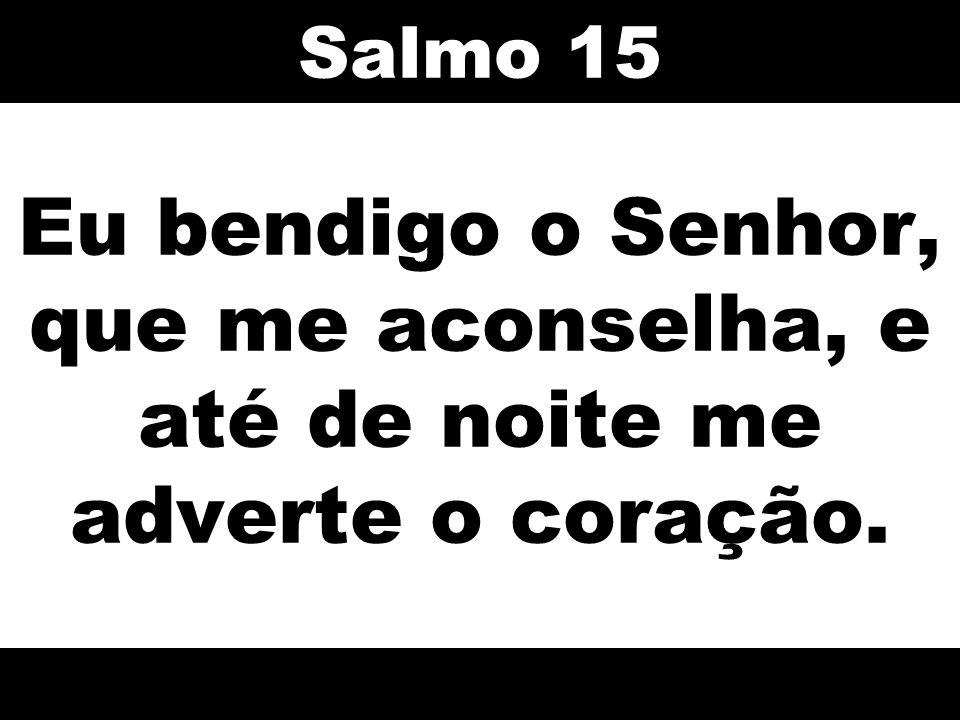 Eu bendigo o Senhor, que me aconselha, e até de noite me adverte o coração. Salmo 15