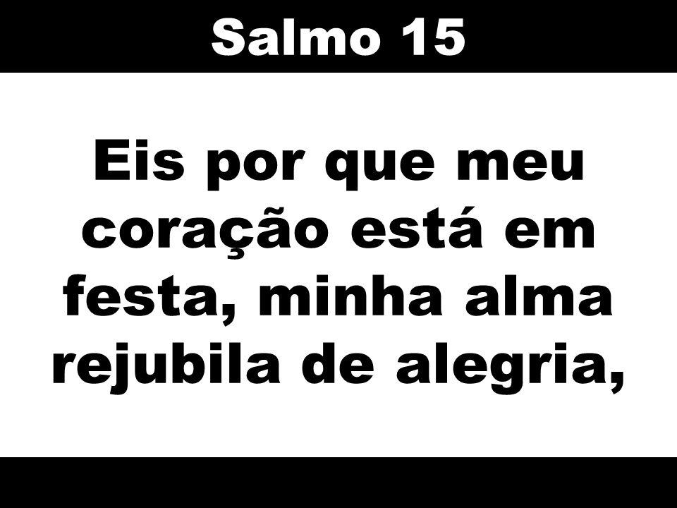 Eis por que meu coração está em festa, minha alma rejubila de alegria, Salmo 15