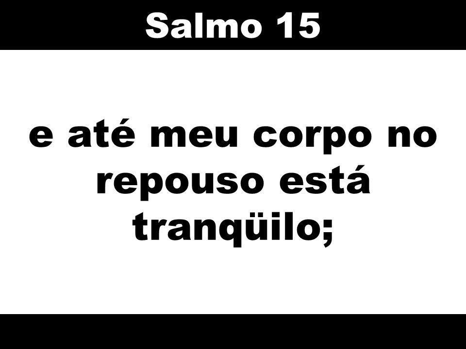 e até meu corpo no repouso está tranqüilo; Salmo 15