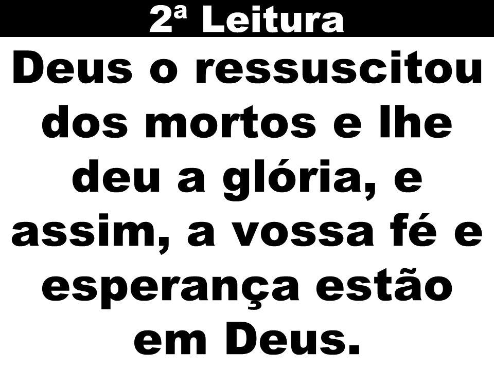 Deus o ressuscitou dos mortos e lhe deu a glória, e assim, a vossa fé e esperança estão em Deus.