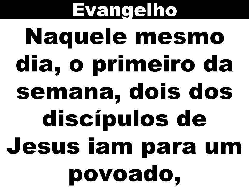 Naquele mesmo dia, o primeiro da semana, dois dos discípulos de Jesus iam para um povoado, Evangelho