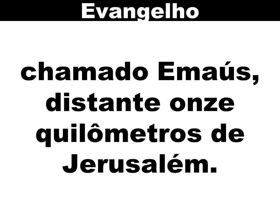 chamado Emaús, distante onze quilômetros de Jerusalém. Evangelho