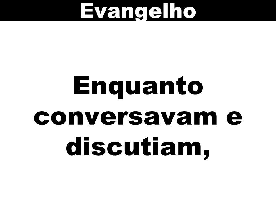 Enquanto conversavam e discutiam, Evangelho
