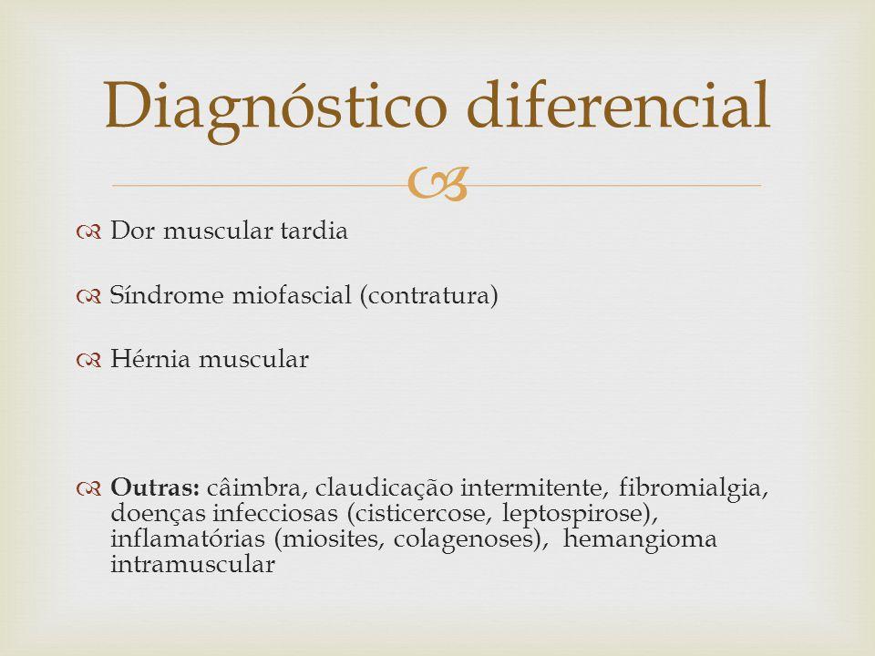 Dor muscular tardia Síndrome miofascial (contratura) Hérnia muscular Outras: câimbra, claudicação intermitente, fibromialgia, doenças infecciosas (cisticercose, leptospirose), inflamatórias (miosites, colagenoses), hemangioma intramuscular Diagnóstico diferencial