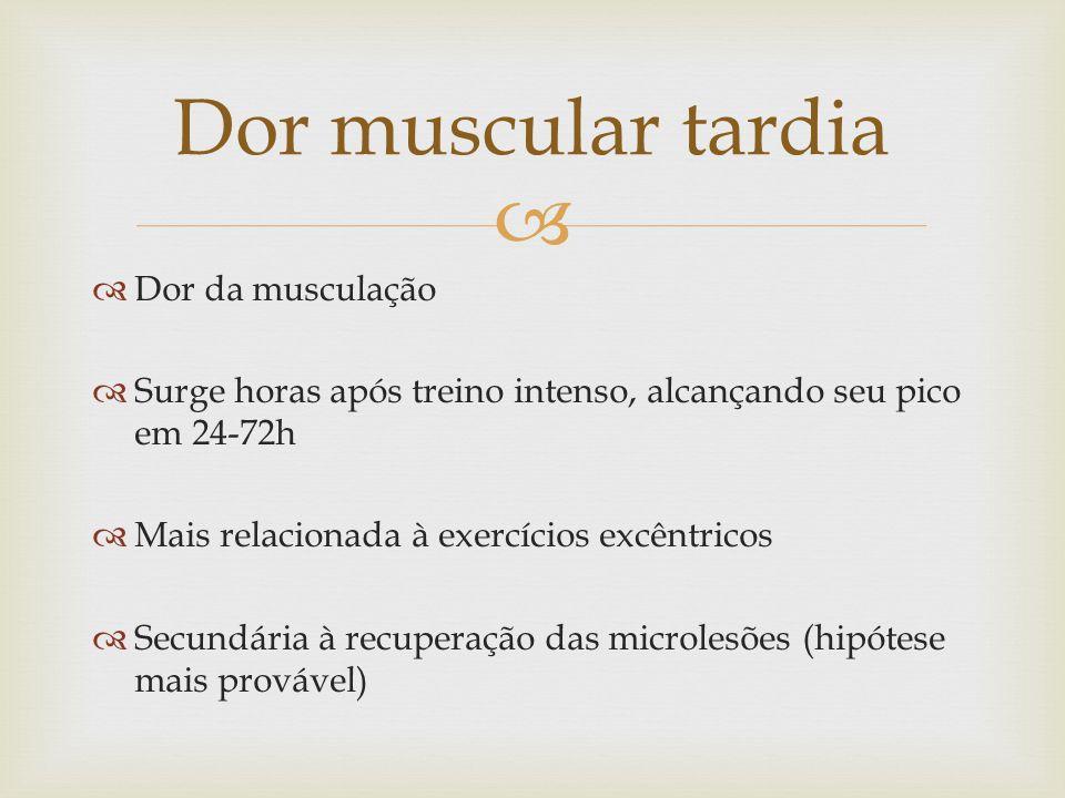 Dor da musculação Surge horas após treino intenso, alcançando seu pico em 24-72h Mais relacionada à exercícios excêntricos Secundária à recuperação das microlesões (hipótese mais provável) Dor muscular tardia