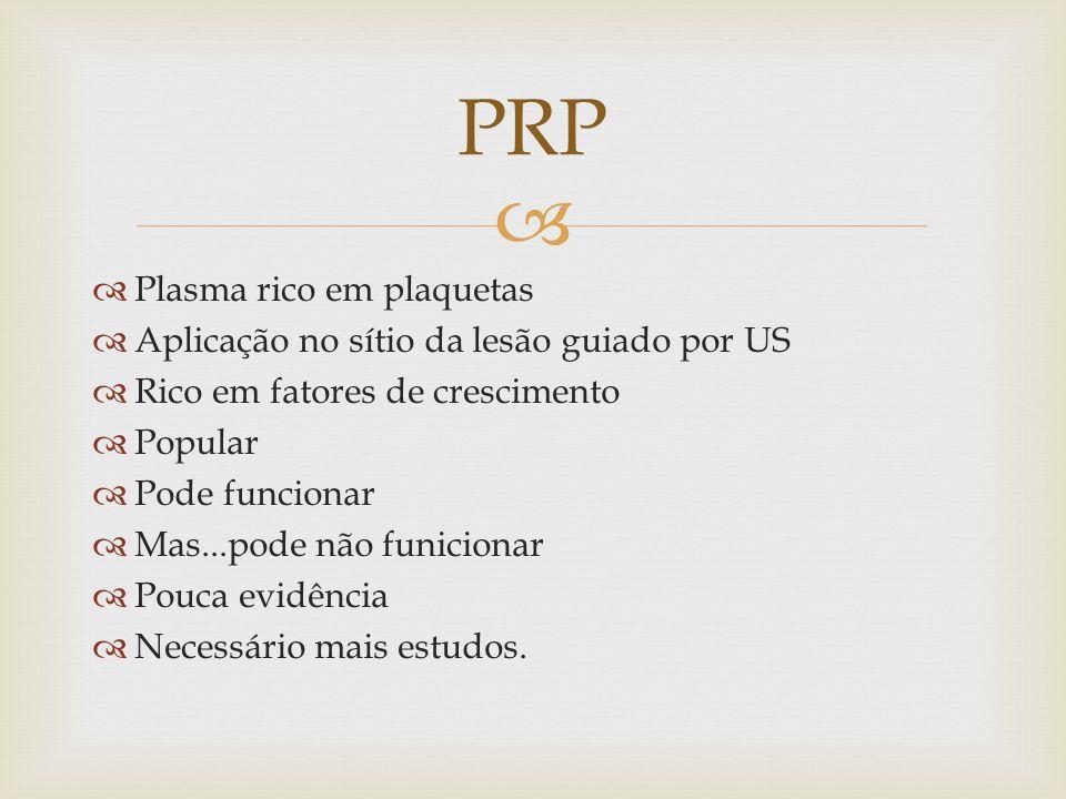 Plasma rico em plaquetas Aplicação no sítio da lesão guiado por US Rico em fatores de crescimento Popular Pode funcionar Mas...pode não funicionar Pouca evidência Necessário mais estudos.