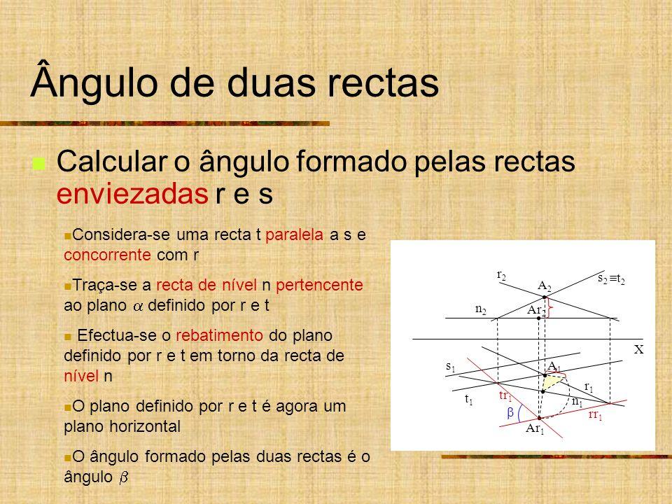 Ângulo de duas rectas Calcular o ângulo formado pelas rectas enviezadas r e s X s2s2 r2r2 s1s1 r1r1 n2n2 n1n1 Considera-se uma recta t paralela a s e concorrente com r Traça-se a recta de nível n pertencente ao plano definido por r e t Efectua-se o rebatimento do plano definido por r e t em torno da recta de nível n O plano definido por r e t é agora um plano horizontal O ângulo formado pelas duas rectas é o ângulo t1t1 Ar 1 A1A1 A2A2 Ar 2 rr 1 tr 1 t 2