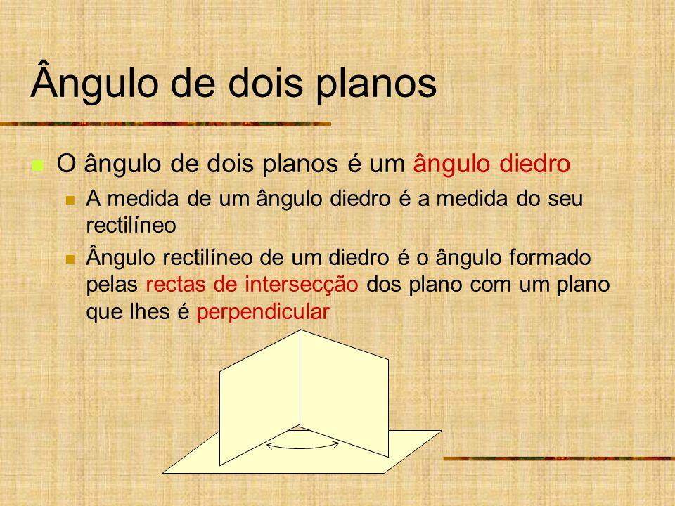 Ângulo de dois planos O ângulo de dois planos é um ângulo diedro A medida de um ângulo diedro é a medida do seu rectilíneo Ângulo rectilíneo de um diedro é o ângulo formado pelas rectas de intersecção dos plano com um plano que lhes é perpendicular