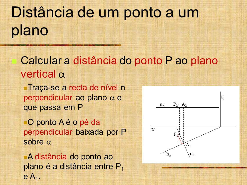 X h f P1P1 P2P2 Distância de um ponto a um plano Calcular a distância do ponto P ao plano vertical n2n2 A1A1 A2A2 n1n1 Traça-se a recta de nível n perpendicular ao plano e que passa em P O ponto A é o pé da perpendicular baixada por P sobre A distância do ponto ao plano é a distância entre P 1 e A 1.