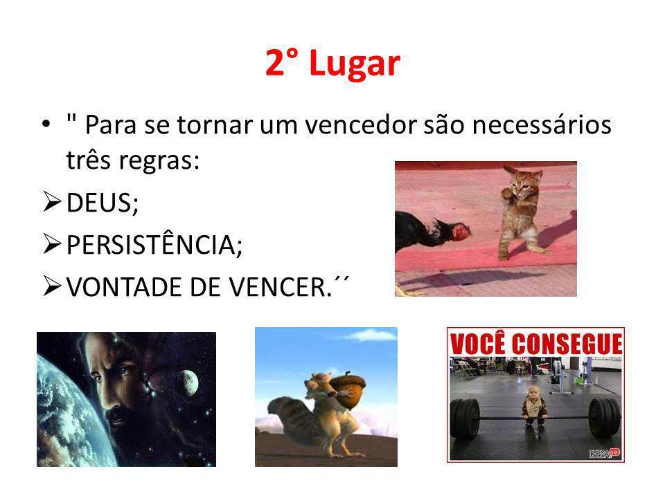 2° Lugar Para se tornar um vencedor são necessários três regras: DEUS; PERSISTÊNCIA; VONTADE DE VENCER.´´