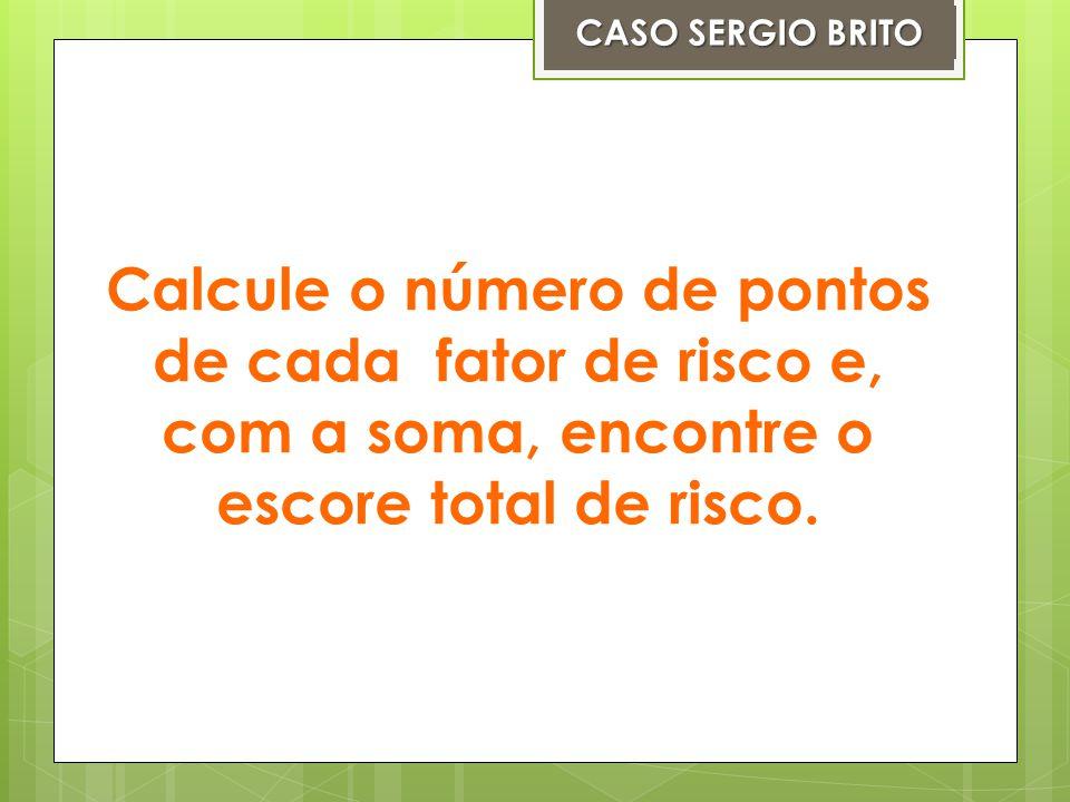 Calcule o número de pontos de cada fator de risco e, com a soma, encontre o escore total de risco. CASO SERGIO BRITO