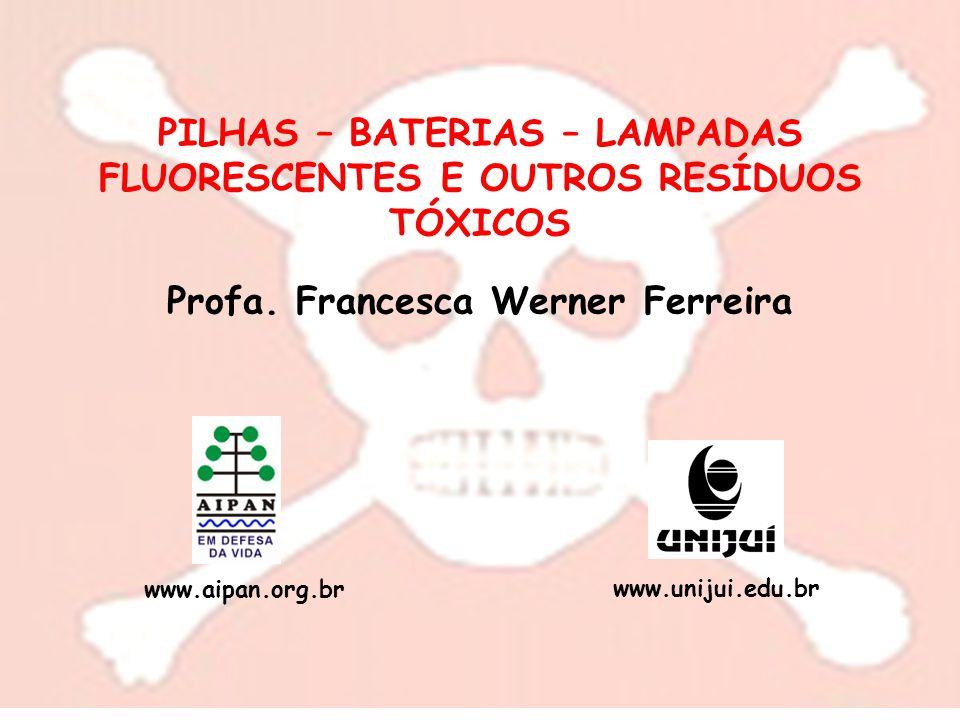 PILHAS – BATERIAS – LAMPADAS FLUORESCENTES E OUTROS RESÍDUOS TÓXICOS Profa. Francesca Werner Ferreira www.aipan.org.br www.unijui.edu.br