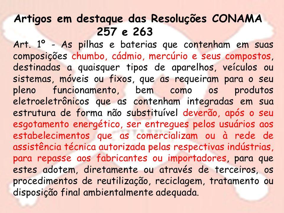 Artigos em destaque das Resoluções CONAMA 257 e 263 Art. 1º - As pilhas e baterias que contenham em suas composições chumbo, cádmio, mercúrio e seus c