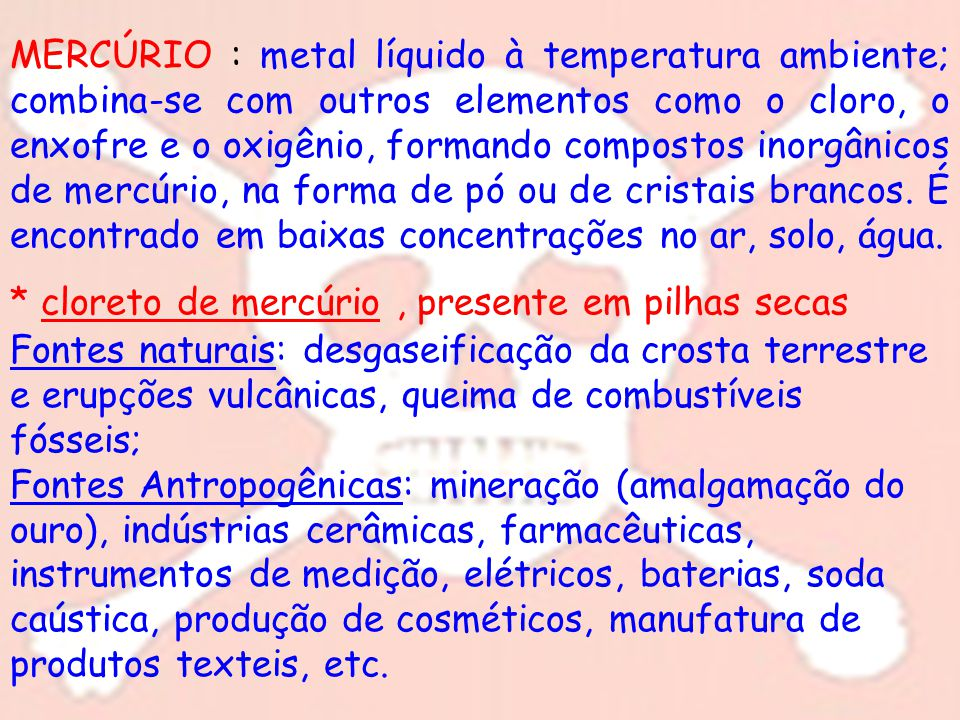 MERCÚRIO : metal líquido à temperatura ambiente; combina-se com outros elementos como o cloro, o enxofre e o oxigênio, formando compostos inorgânicos