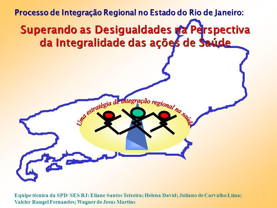 Processo de Integração Regional no Estado do Rio de Janeiro: Superando as Desigualdades na Perspectiva da Integralidade das ações de Saúde Equipe técn