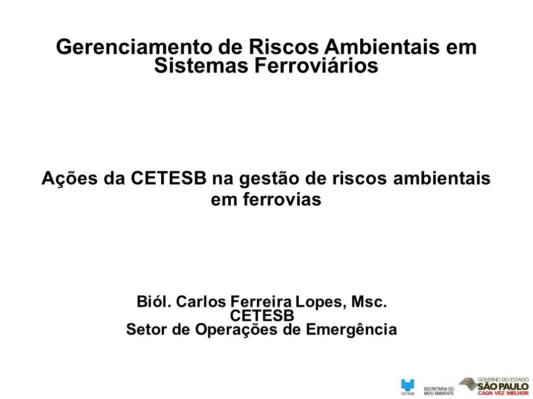 Ações da CETESB na gestão de riscos ambientais em ferrovias Gerenciamento de Riscos Ambientais em Sistemas Ferroviários Biól. Carlos Ferreira Lopes, M