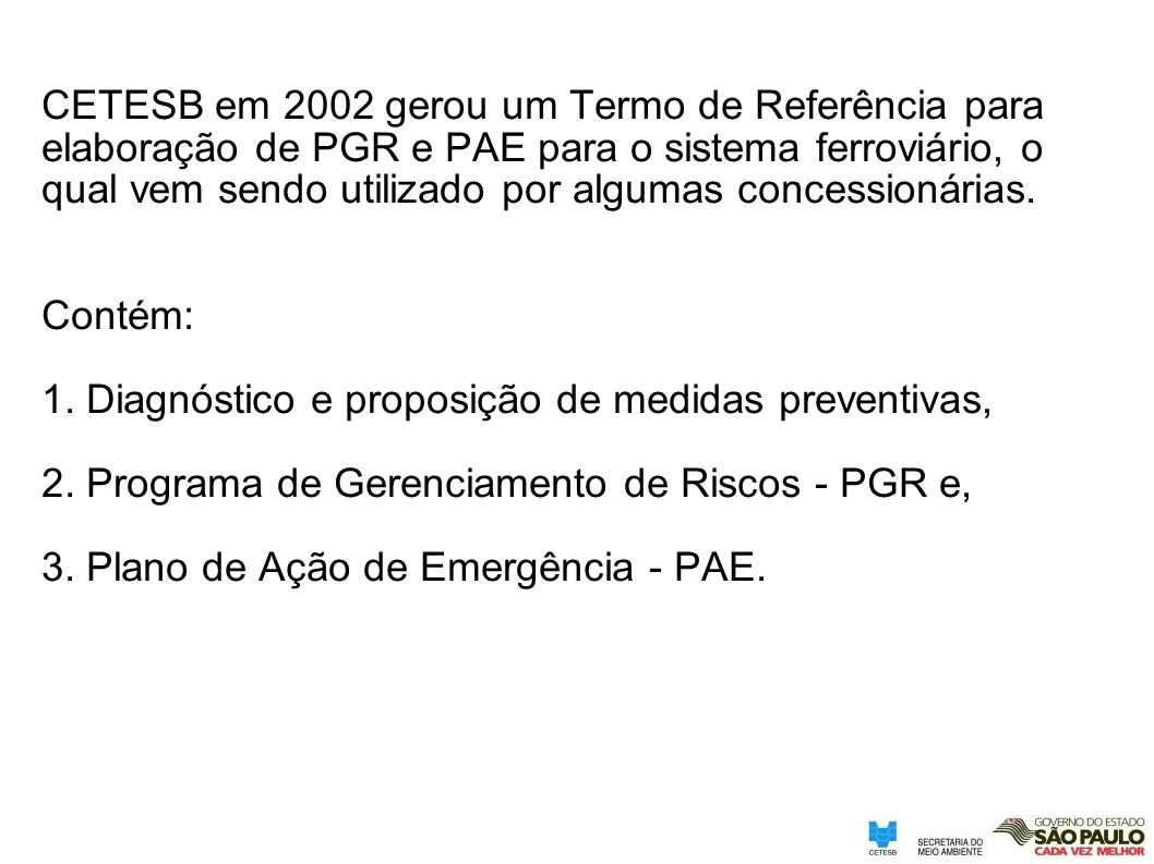 CETESB em 2002 gerou um Termo de Referência para elaboração de PGR e PAE para o sistema ferroviário, o qual vem sendo utilizado por algumas concession