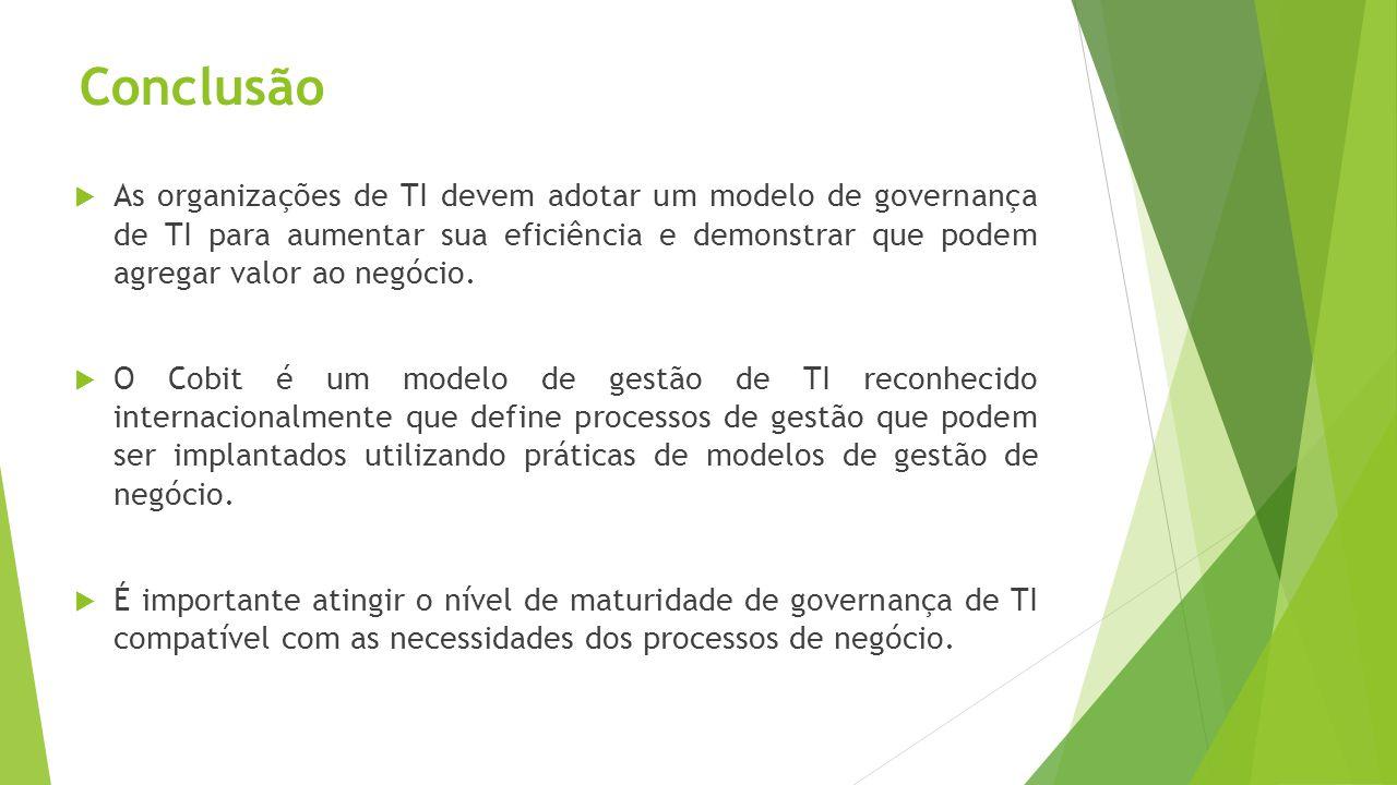 Conclusão As organizações de TI devem adotar um modelo de governança de TI para aumentar sua eficiência e demonstrar que podem agregar valor ao negóci