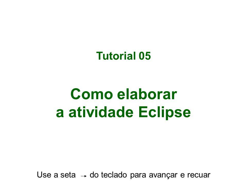 Tutorial 05 Como elaborar a atividade Eclipse Use a seta do teclado para avançar e recuar