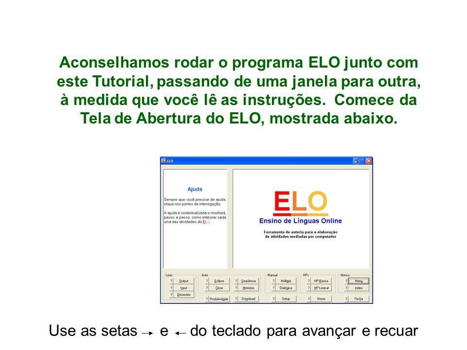 Use as setas e do teclado para avançar e recuar Aconselhamos rodar o programa ELO junto com este Tutorial, passando de uma janela para outra, à medida