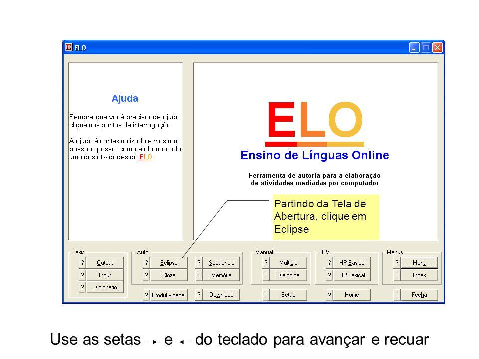 Use as setas e do teclado para avançar e recuar Partindo da Tela de Abertura, clique em Eclipse