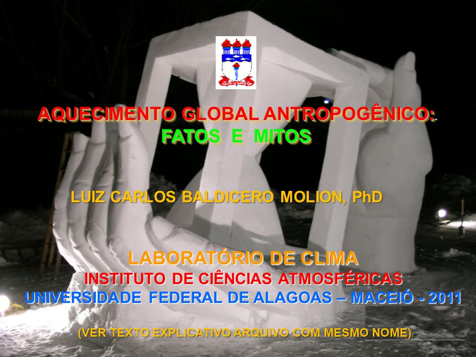 AQUECIMENTO GLOBAL ANTROPOGÊNICO: FATOS E MITOS LABORATÓRIO DE CLIMA INSTITUTO DE CIÊNCIAS ATMOSFÉRICAS UNIVERSIDADE FEDERAL DE ALAGOAS – MACEIÓ - 2011 LUIZ CARLOS BALDICERO MOLION, PhD (VER TEXTO EXPLICATIVO ARQUIVO COM MESMO NOME)