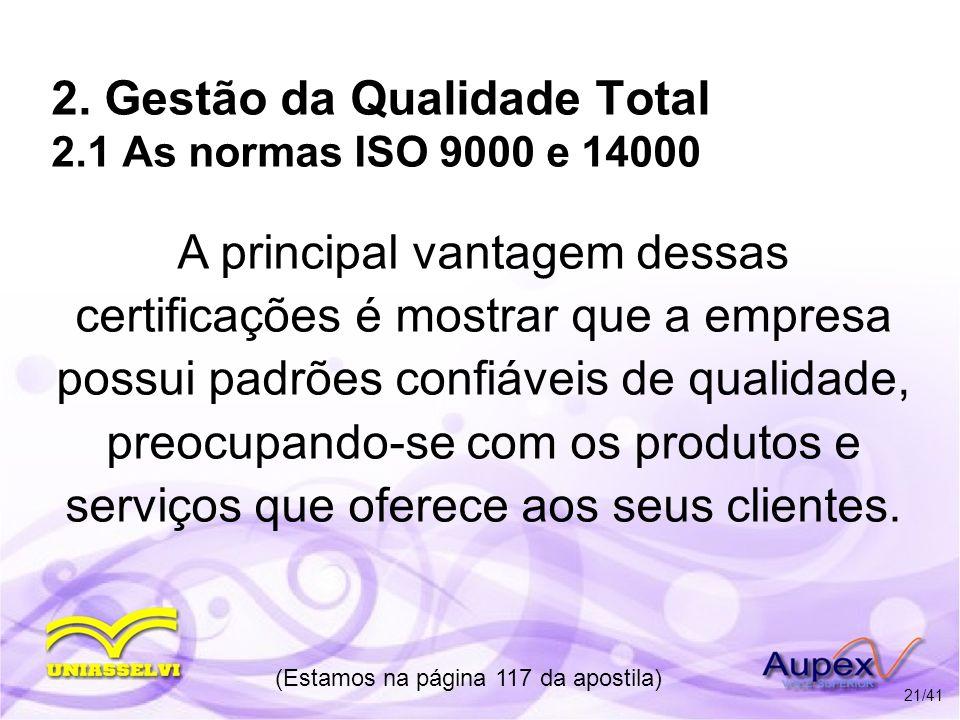 2. Gestão da Qualidade Total 2.1 As normas ISO 9000 e 14000 A principal vantagem dessas certificações é mostrar que a empresa possui padrões confiávei