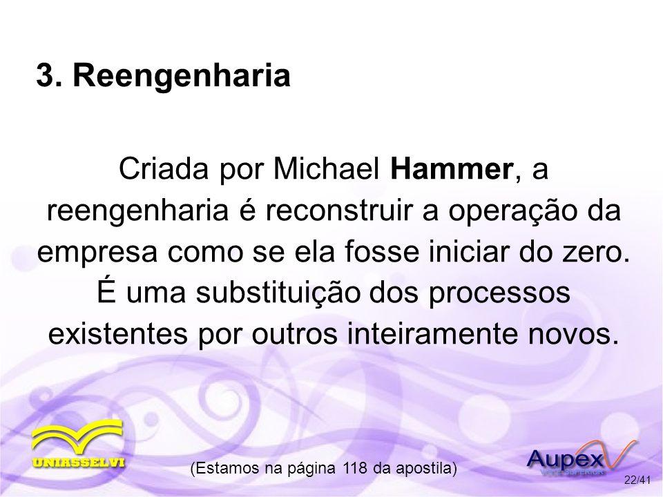 3. Reengenharia Criada por Michael Hammer, a reengenharia é reconstruir a operação da empresa como se ela fosse iniciar do zero. É uma substituição do