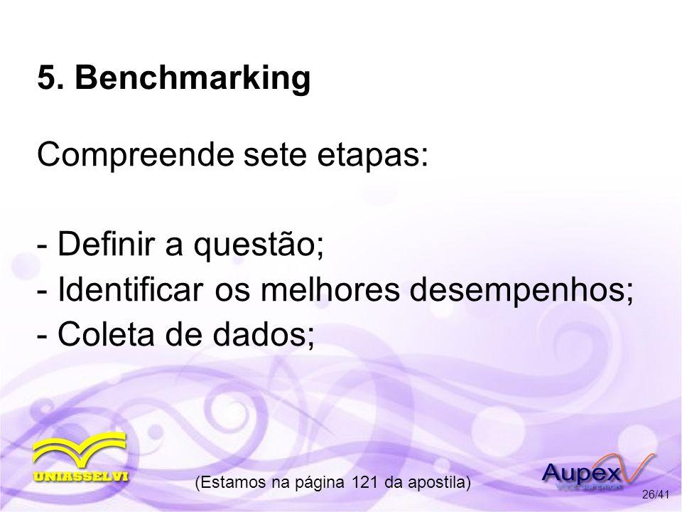 5. Benchmarking Compreende sete etapas: - Definir a questão; - Identificar os melhores desempenhos; - Coleta de dados; (Estamos na página 121 da apost