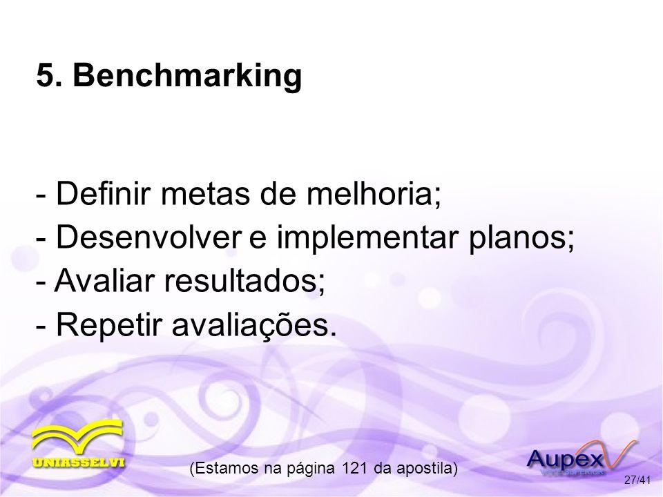 5. Benchmarking - Definir metas de melhoria; - Desenvolver e implementar planos; - Avaliar resultados; - Repetir avaliações. (Estamos na página 121 da