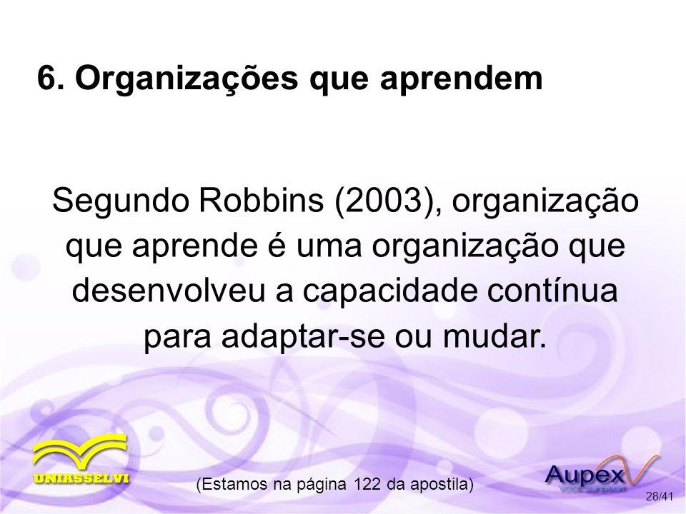 6. Organizações que aprendem Segundo Robbins (2003), organização que aprende é uma organização que desenvolveu a capacidade contínua para adaptar-se o