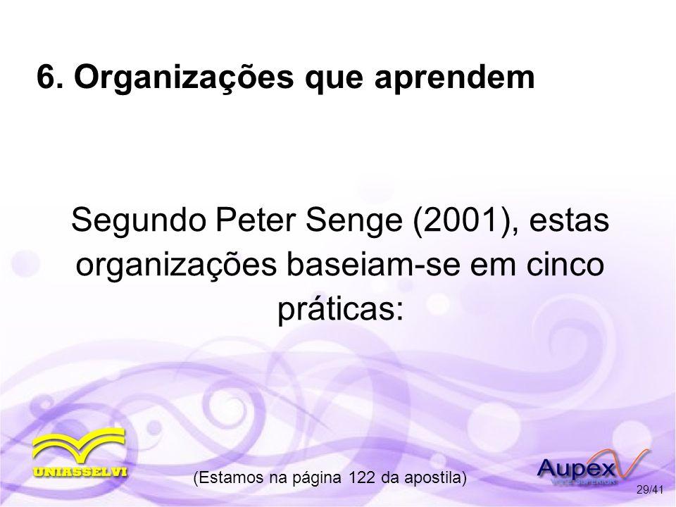 6. Organizações que aprendem Segundo Peter Senge (2001), estas organizações baseiam-se em cinco práticas: (Estamos na página 122 da apostila) 29/41
