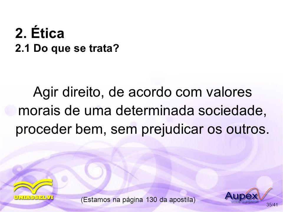 2. Ética 2.1 Do que se trata? Agir direito, de acordo com valores morais de uma determinada sociedade, proceder bem, sem prejudicar os outros. (Estamo