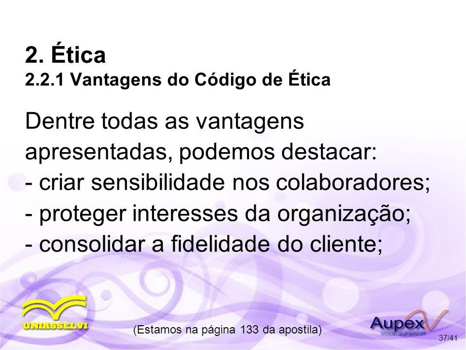2. Ética 2.2.1 Vantagens do Código de Ética Dentre todas as vantagens apresentadas, podemos destacar: - criar sensibilidade nos colaboradores; - prote