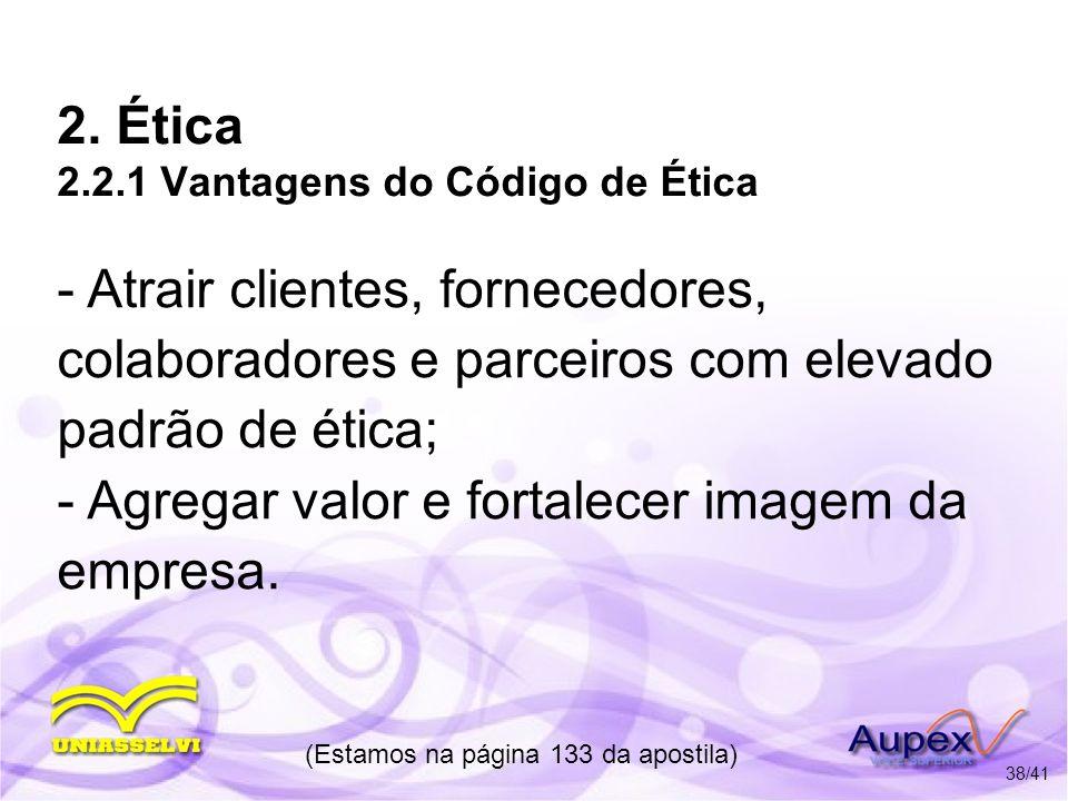 2. Ética 2.2.1 Vantagens do Código de Ética - Atrair clientes, fornecedores, colaboradores e parceiros com elevado padrão de ética; - Agregar valor e