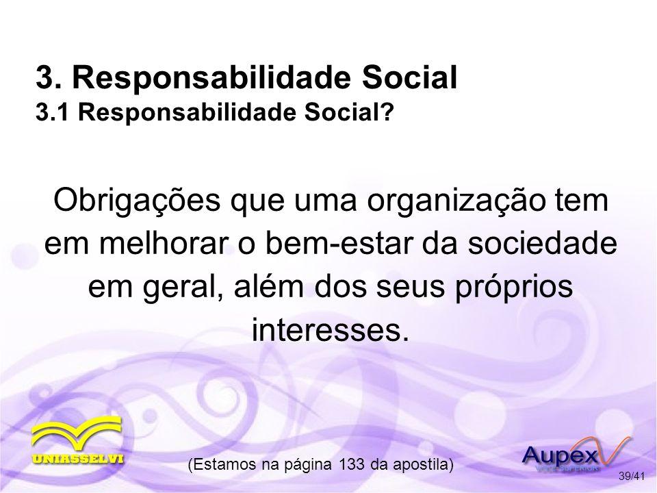 3. Responsabilidade Social 3.1 Responsabilidade Social? Obrigações que uma organização tem em melhorar o bem-estar da sociedade em geral, além dos seu