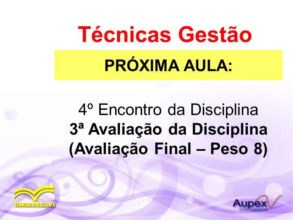 PRÓXIMA AULA: Técnicas Gestão 4º Encontro da Disciplina 3ª Avaliação da Disciplina (Avaliação Final – Peso 8)