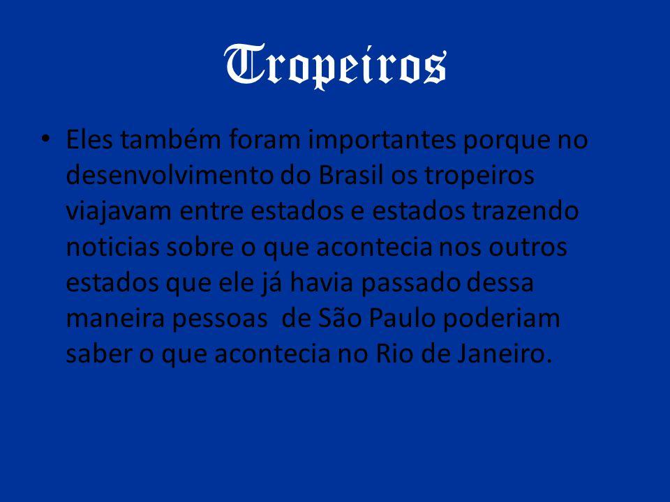 Tropeiros Eles também foram importantes porque no desenvolvimento do Brasil os tropeiros viajavam entre estados e estados trazendo noticias sobre o qu