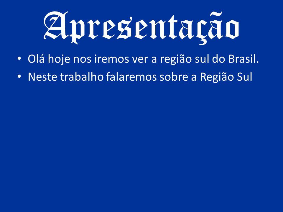 Apresentação Olá hoje nos iremos ver a região sul do Brasil. Neste trabalho falaremos sobre a Região Sul