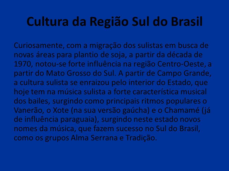Cultura da Região Sul do Brasil Curiosamente, com a migração dos sulistas em busca de novas áreas para plantio de soja, a partir da década de 1970, no