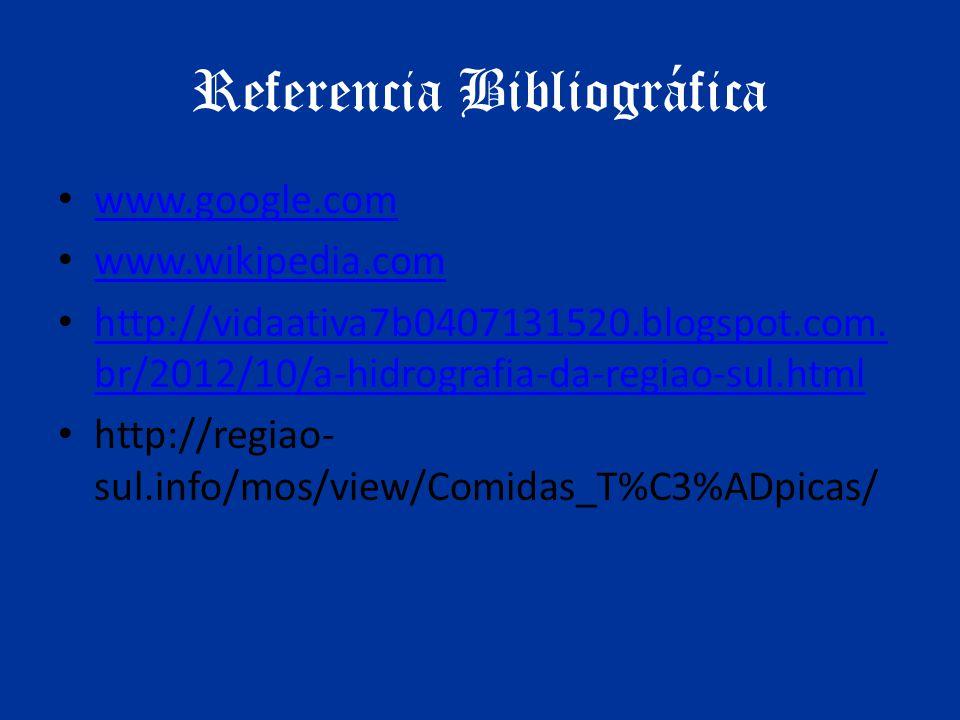 Referencia Bibliográfica www.google.com www.wikipedia.com http://vidaativa7b0407131520.blogspot.com. br/2012/10/a-hidrografia-da-regiao-sul.html http: