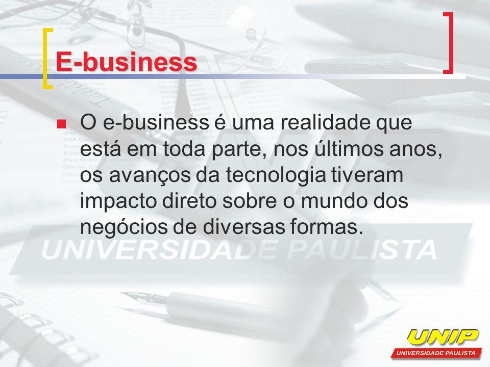 E-business O e-business é uma realidade que está em toda parte, nos últimos anos, os avanços da tecnologia tiveram impacto direto sobre o mundo dos negócios de diversas formas.