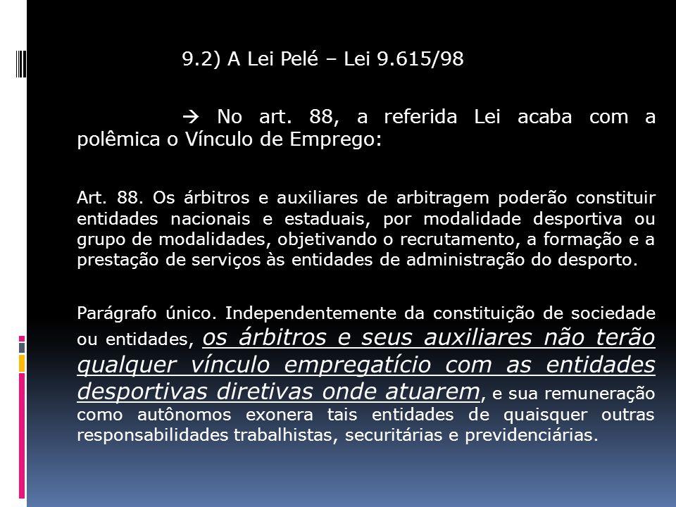9.2) A Lei Pelé – Lei 9.615/98 No art. 88, a referida Lei acaba com a polêmica o Vínculo de Emprego: Art. 88. Os árbitros e auxiliares de arbitragem p