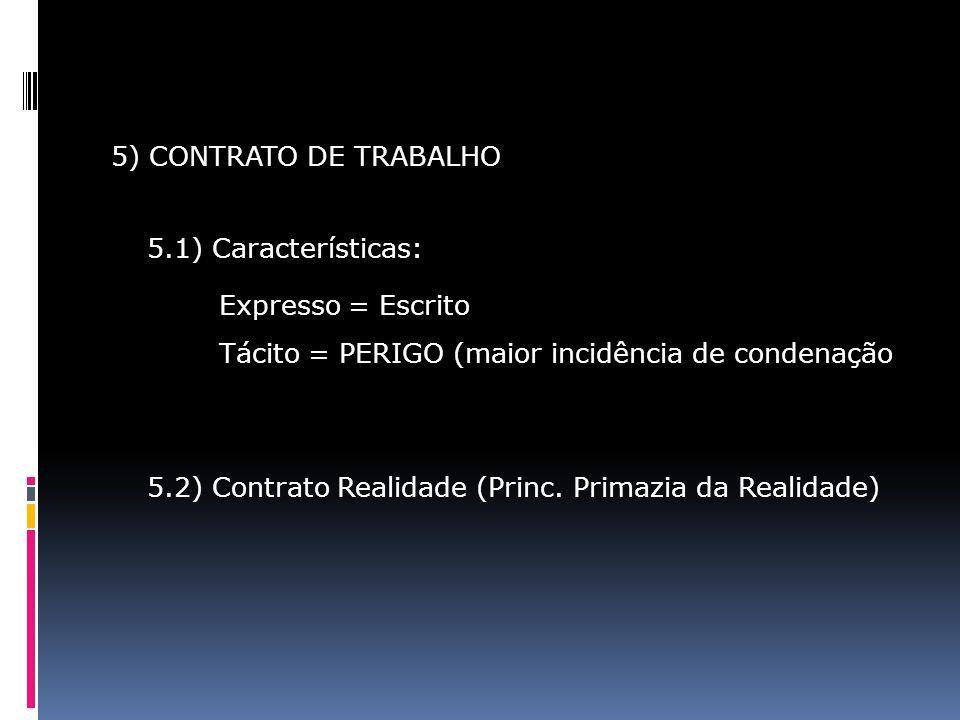 5) CONTRATO DE TRABALHO 5.1) Características: Expresso = Escrito Tácito = PERIGO (maior incidência de condenação 5.2) Contrato Realidade (Princ. Prima