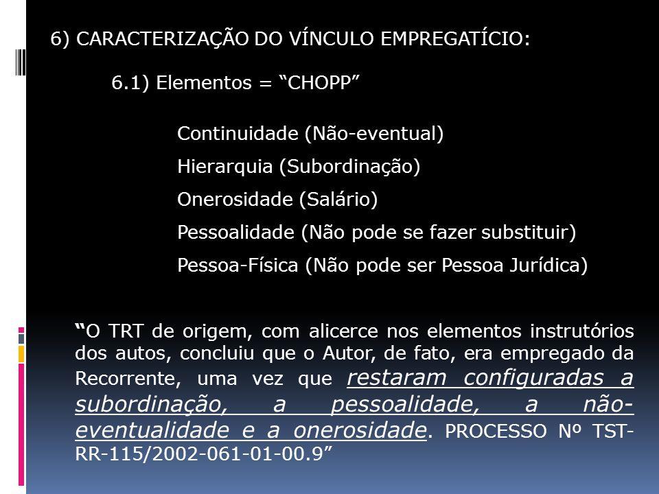 6) CARACTERIZAÇÃO DO VÍNCULO EMPREGATÍCIO: 6.1) Elementos = CHOPP Continuidade (Não-eventual) Hierarquia (Subordinação) Onerosidade (Salário) Pessoali