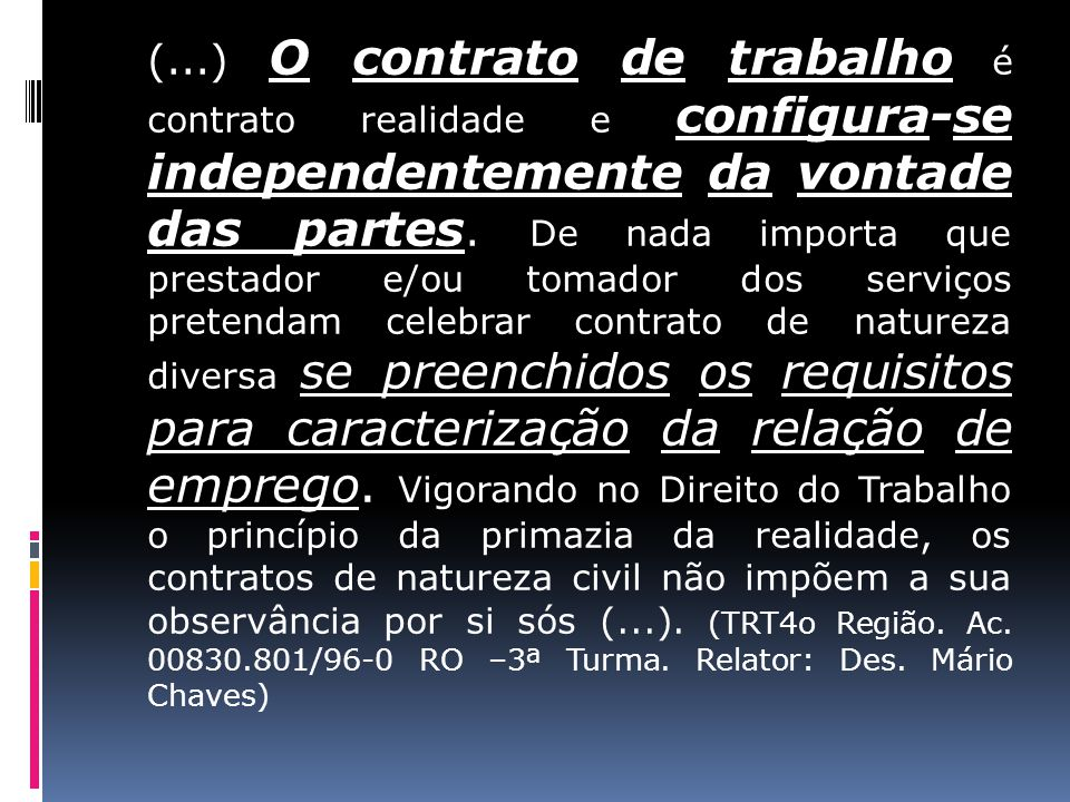 (...) O contrato de trabalho é contrato realidade e configura-se independentemente da vontade das partes. De nada importa que prestador e/ou tomador d