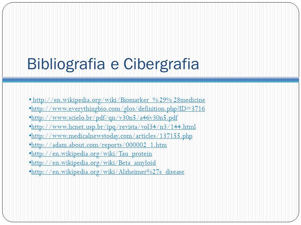 Bibliografia e Cibergrafia http://en.wikipedia.org/wiki/Biomarker_% 29% 28medicine http://www.everythingbio.com/glos/definition.php?ID=3716 http://www.scielo.br/pdf/qn/v30n5/a46v30n5.pdf http://www.hcnet.usp.br/ipq/revista/vol34/n3/144.html http://www.medicalnewstoday.com/articles/137155.php http://adam.about.com/reports/000002_1.htm http://en.wikipedia.org/wiki/Tau_protein http://en.wikipedia.org/wiki/Beta_amyloid http://en.wikipedia.org/wiki/Alzheimer%27s_disease